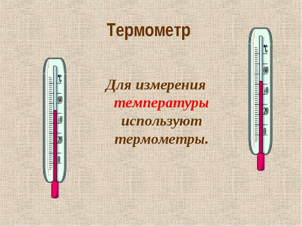 Термометр Для измерения температуры используют термометры.
