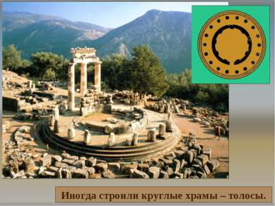 Иногда строили круглые храмы – толосы.
