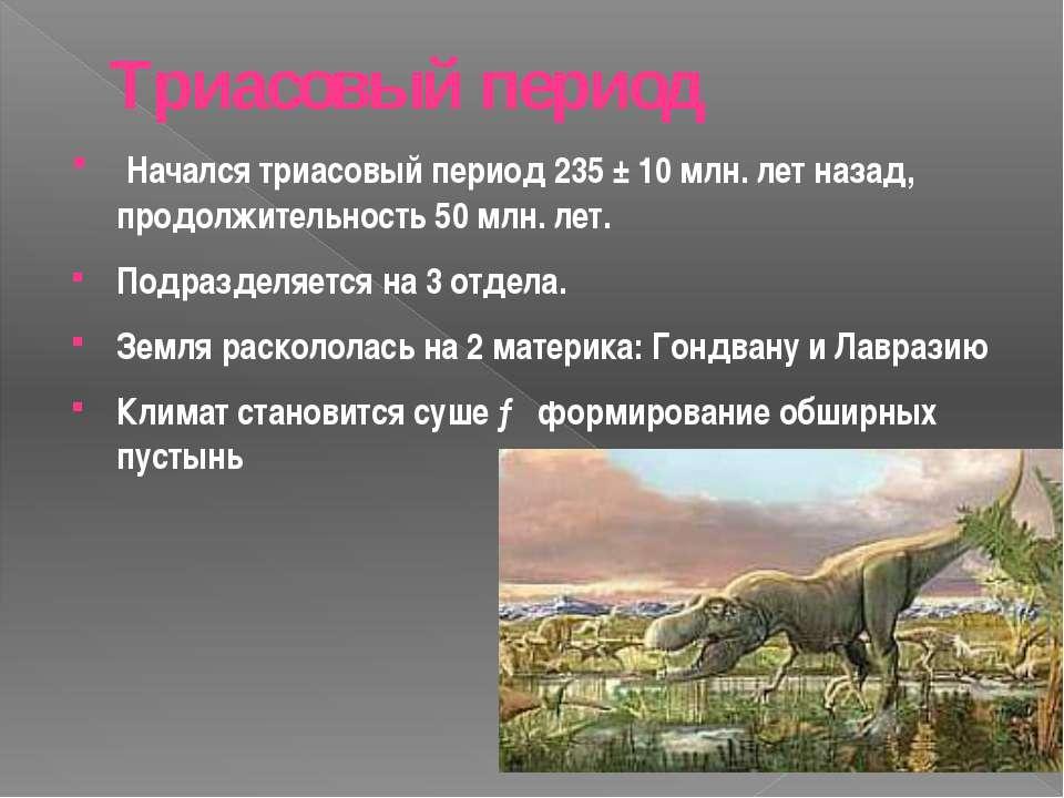 Триасовый период Начался триасовый период 235 ± 10 млн. лет назад, продолжите...
