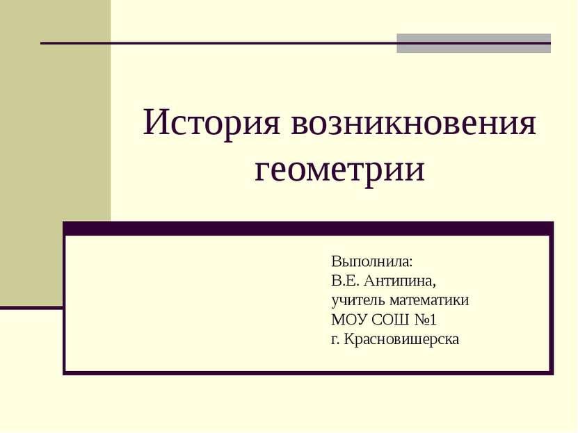 История возникновения геометрии Выполнила: В.Е. Антипина, учитель математики ...