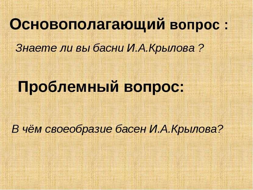 Основополагающий вопрос : В чём своеобразие басен И.А.Крылова? Знаете ли вы б...