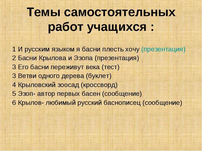 Темы самостоятельных работ учащихся : 1 И русским языком я басни плесть хочу ...
