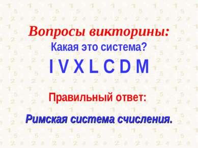 Вопросы викторины: Какая это система? I V X L C D M Правильный ответ: Римская...