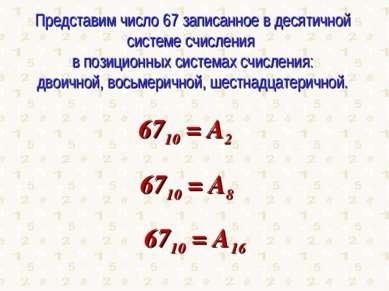 Представим число 67 записанное в десятичной системе счисления в позиционных с...