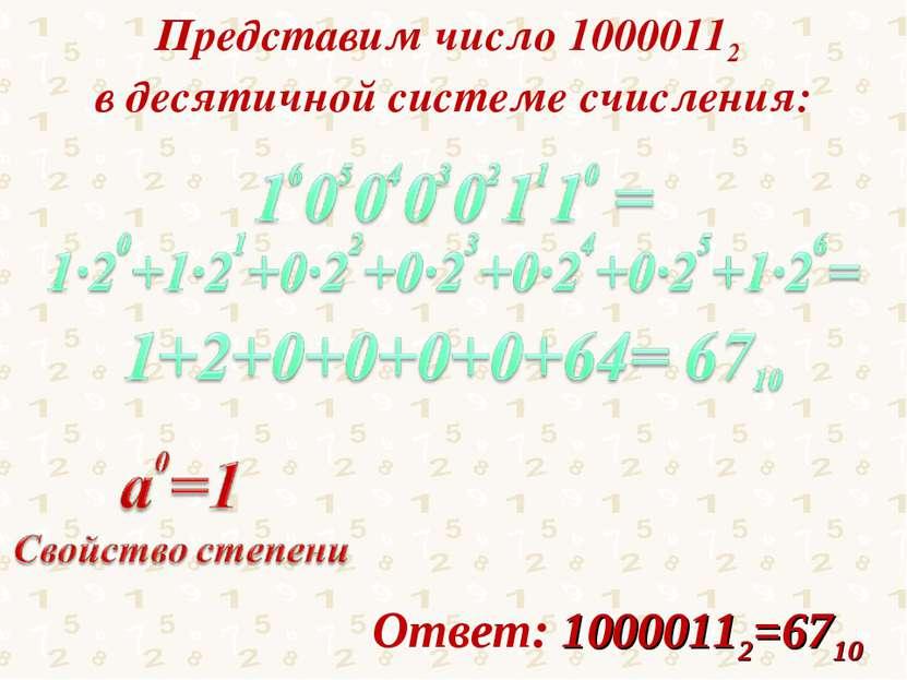 Представим число 10000112 в десятичной системе счисления: Ответ: 10000112=6710