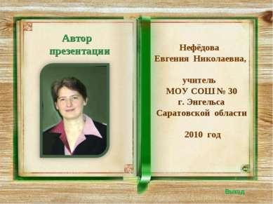 Автор презентации Выход Нефёдова Евгения Николаевна, учитель МОУ СОШ № 30 г. ...