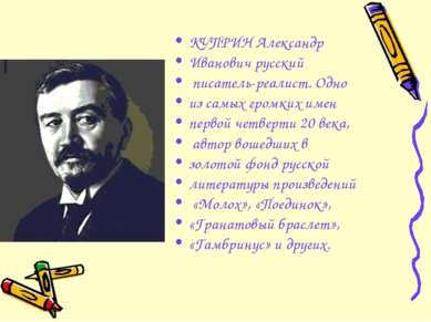 КУПРИН Александр Иванович русский писатель-реалист. Одно из самых громких име...