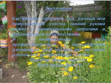 Заключение Как видите, оформить сад, дачный или приусадебный участок своими р...