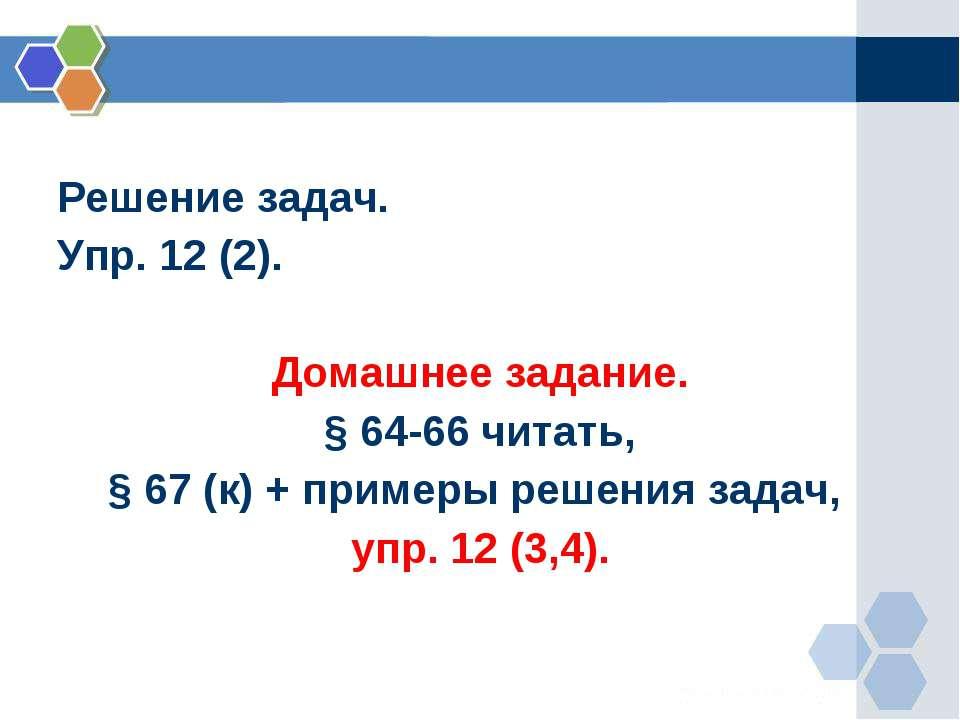 Решение задач. Упр. 12 (2). Домашнее задание. § 64-66 читать, § 67 (к) + прим...