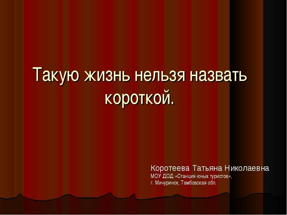 Такую жизнь нельзя назвать короткой. Коротеева Татьяна Николаевна МОУ ДОД «Ст...