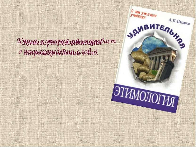 Книга, которая рассказывает о происхождении слов. Книга, рассказывающая о про...