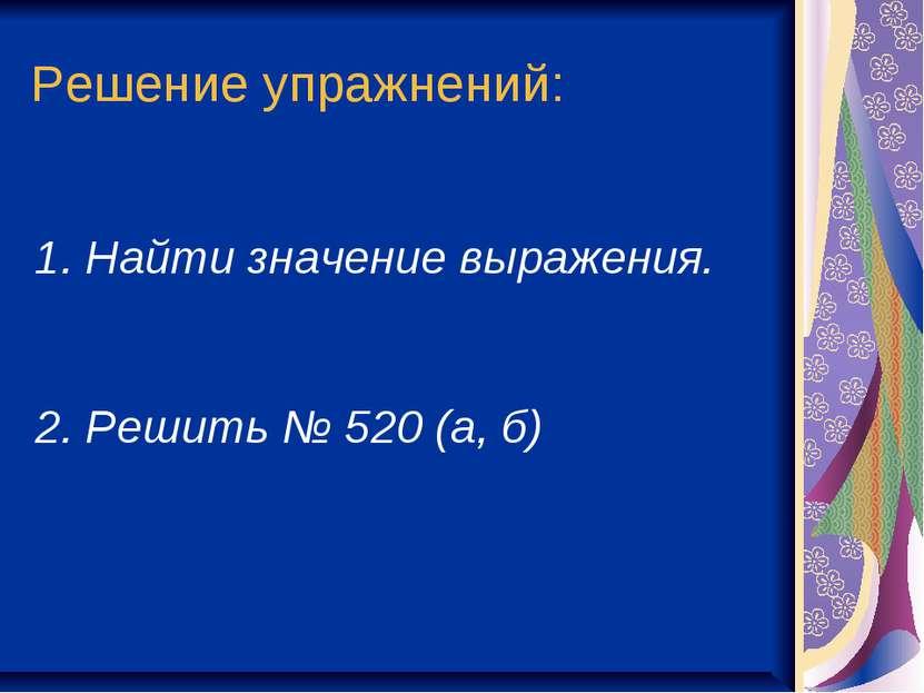 Решение упражнений: Найти значение выражения. 2. Решить № 520 (а, б)
