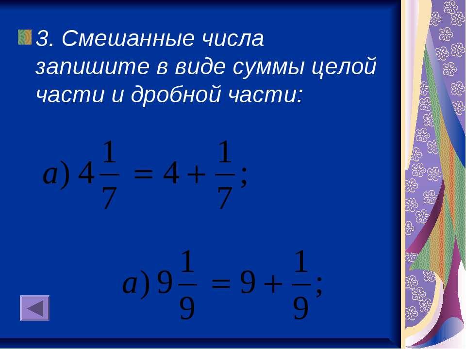 3. Смешанные числа запишите в виде суммы целой части и дробной части:
