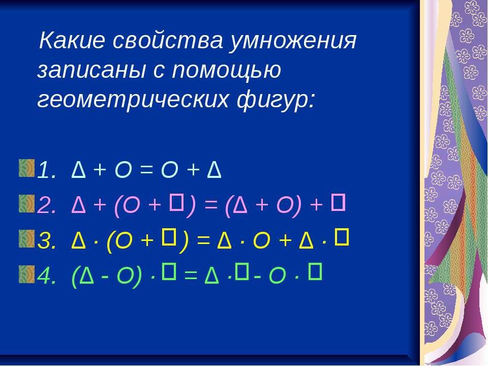 Какие свойства умножения записаны с помощью геометрических фигур: 1. ∆ + O = ...