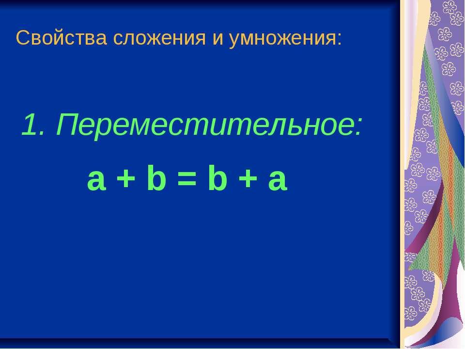 Свойства сложения и умножения: 1. Переместительное: a + b = b + a