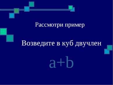 Рассмотри пример Возведите в куб двучлен a+b