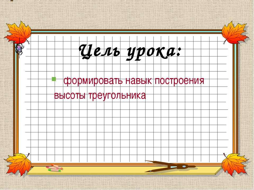 Цель урока: формировать навык построения высоты треугольника