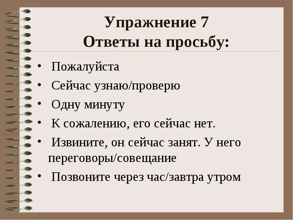 Упражнение 7 Ответы на просьбу: Пожалуйста Сейчас узнаю/проверю Одну минуту К...