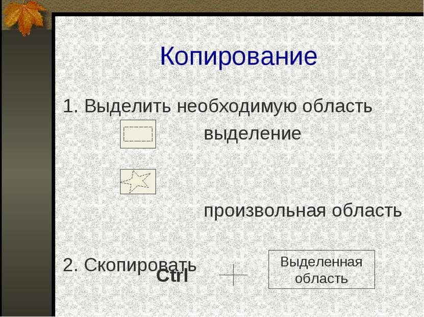 Копирование 1. Выделить необходимую область выделение произвольная область 2....
