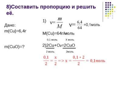 8)Составить пропорцию и решить её. 1) M(Cu)=64г/моль 0,1 моль Х моль 2)2Cu+O2...