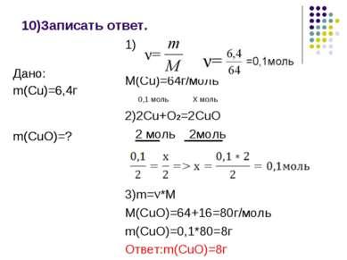10)Записать ответ. 1) M(Cu)=64г/моль 0,1 моль Х моль 2)2Cu+O2=2CuO 2 моль 2мо...