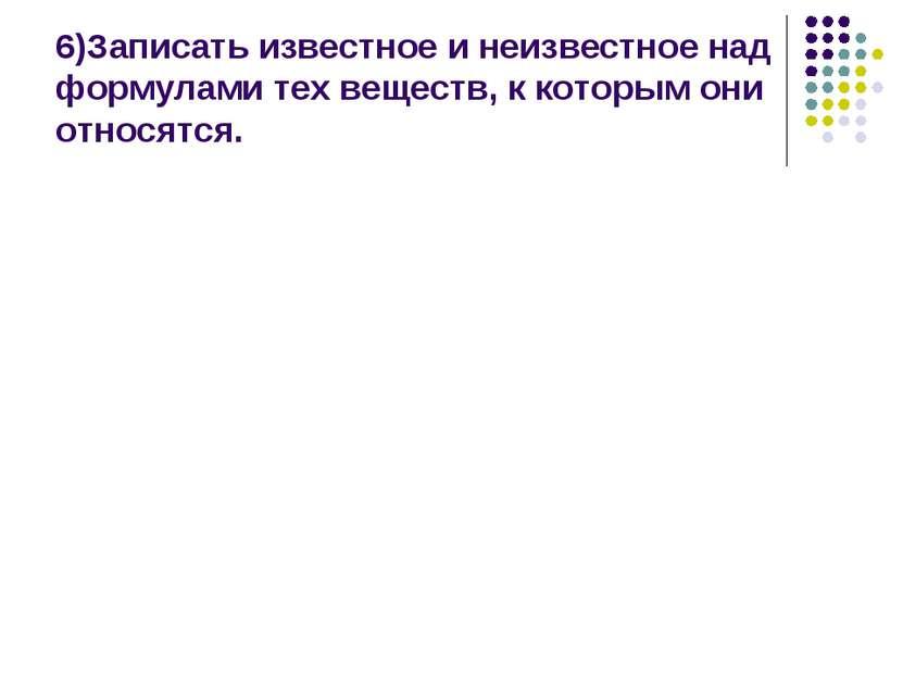 6)Записать известное и неизвестное над формулами тех веществ, к которым они о...
