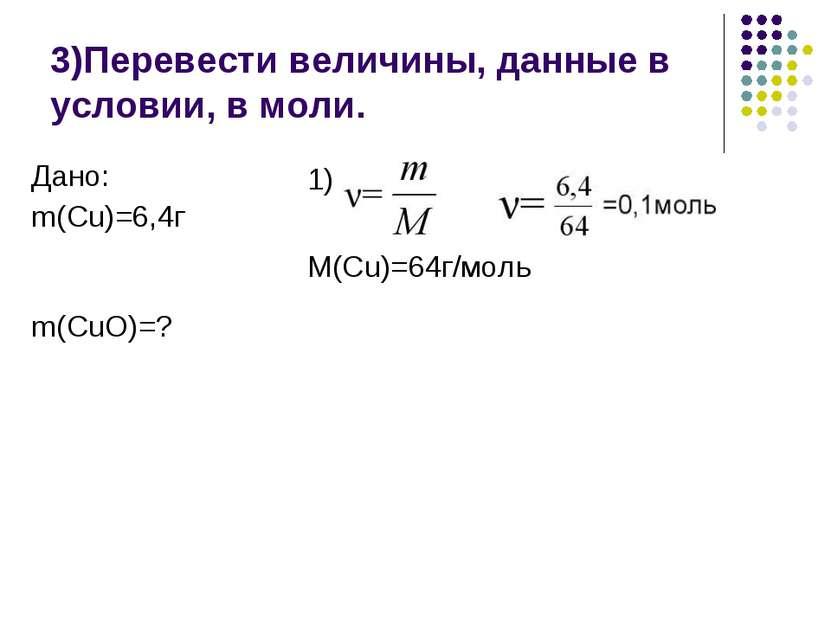 3)Перевести величины, данные в условии, в моли. 1) M(Cu)=64г/моль Дано: m(Cu)...