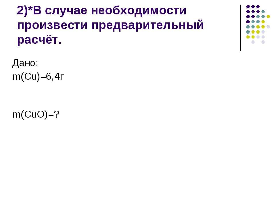 2)*В случае необходимости произвести предварительный расчёт. Дано: m(Cu)=6,4г...