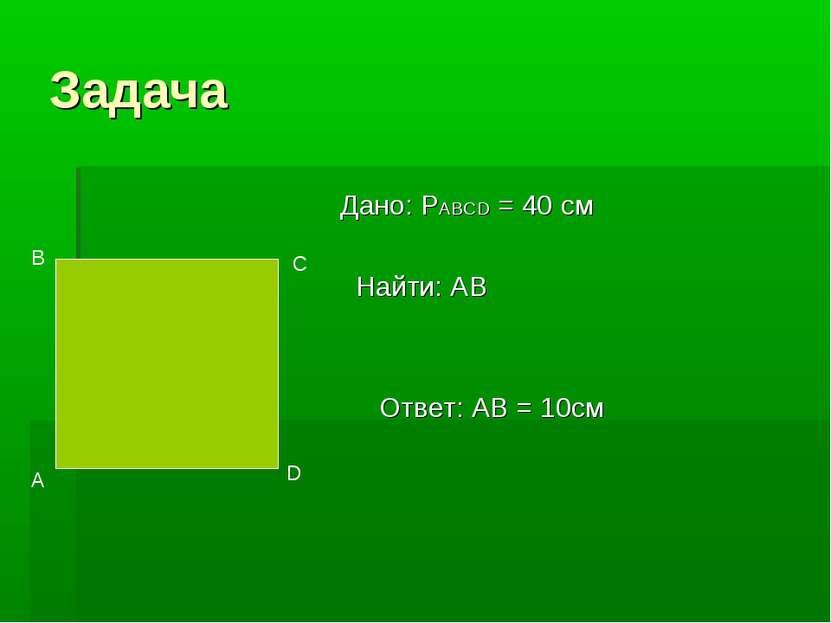 Задача Дано: PABCD = 40 см Найти: АВ Ответ: AB = 10cм А В С D