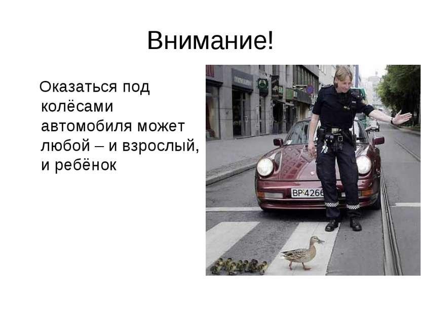 Внимание! Оказаться под колёсами автомобиля может любой – и взрослый, и ребёнок