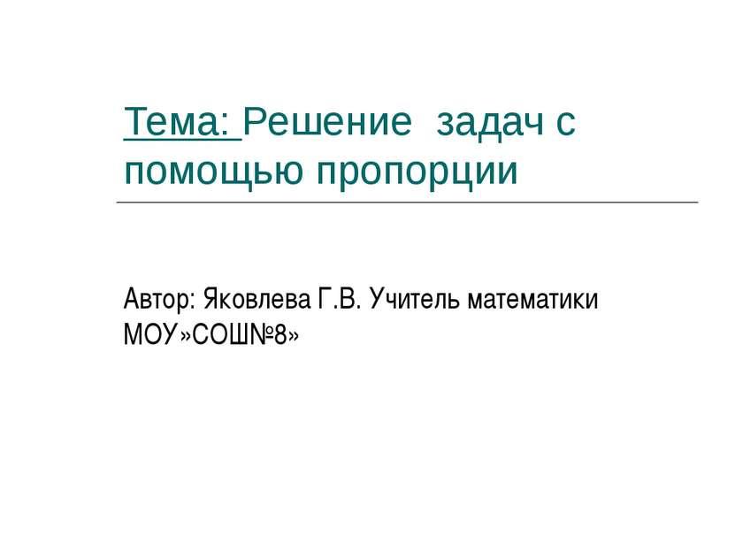 Тема: Решение задач с помощью пропорции Автор: Яковлева Г.В. Учитель математи...