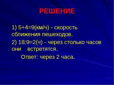 РЕШЕНИЕ 1) 5+4=9(км/ч) - скорость сближения пешеходов. 2) 18:9=2(ч) - через с...