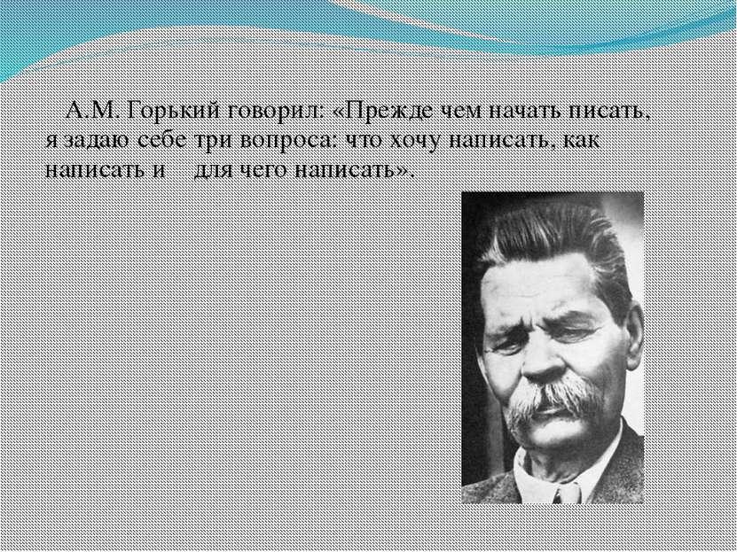 А.М. Горький говорил: «Прежде чем начать писать, язадаю себе три вопроса: ч...