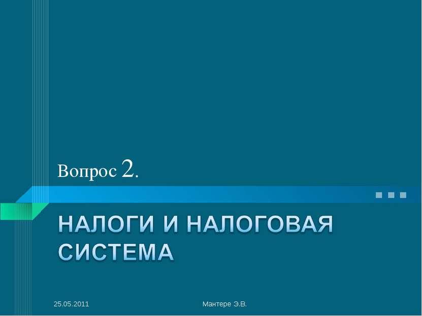 Вопрос 2. 25.05.2011 Мантере Э.В. Мантере Э.В.