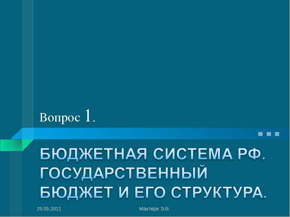Вопрос 1. 25.05.2011 Мантере Э.В. Мантере Э.В.