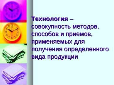 Технология – совокупность методов, способов и приемов, применяемых для получе...