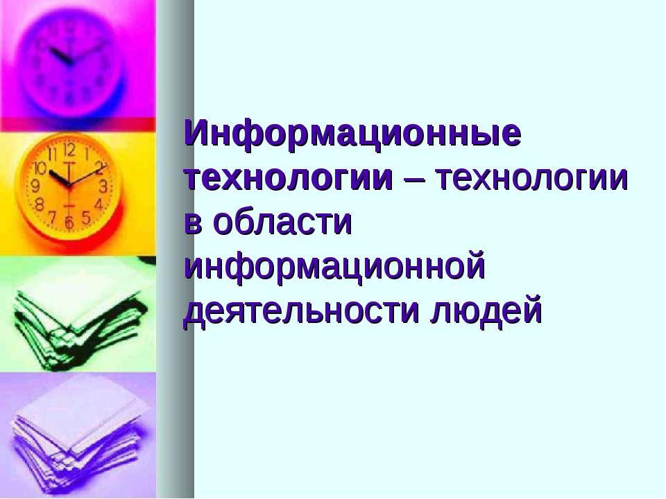 Информационные технологии – технологии в области информационной деятельности ...