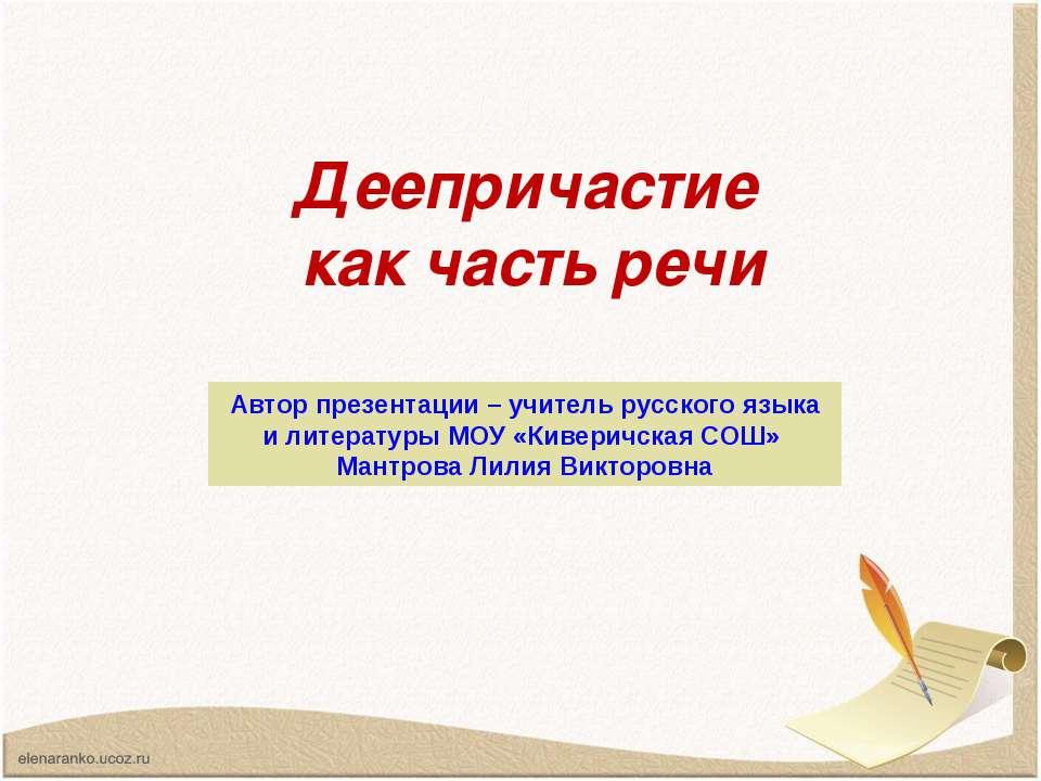 Деепричастие как часть речи Автор презентации – учитель русского языка и лите...