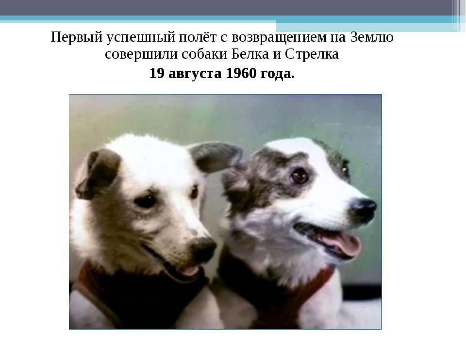 Первый успешный полёт с возвращением на Землю совершили собаки Белка и Стрелк...