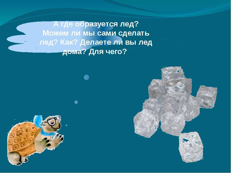 Агде образуется лед? Можемли мысами сделать лед? Как? Делаетели вылед до...