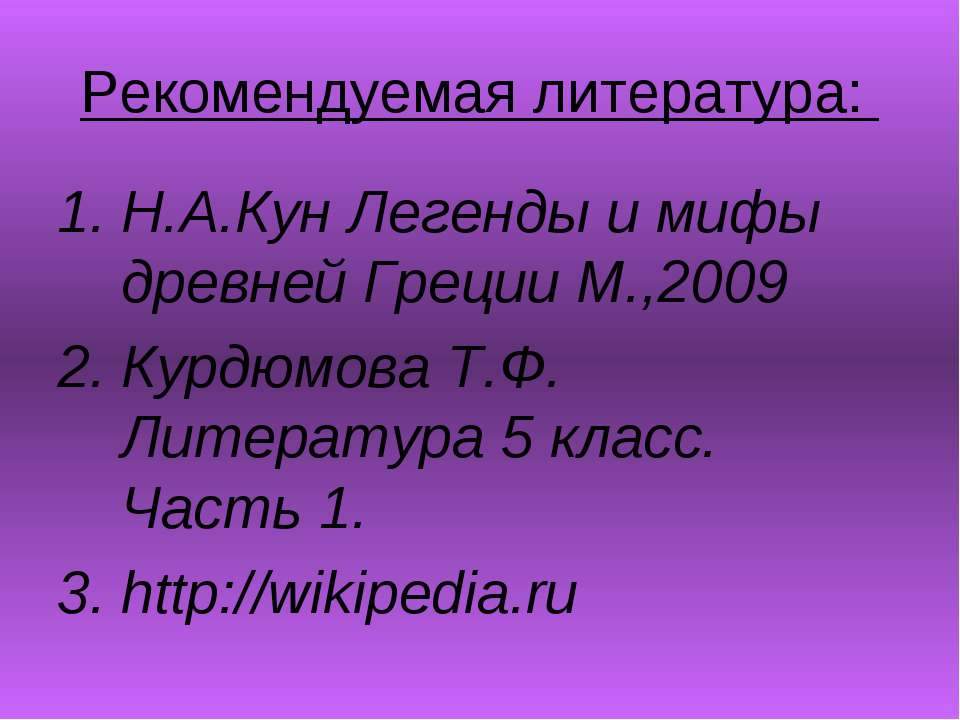 Рекомендуемая литература: Н.А.Кун Легенды и мифы древней Греции М.,2009 Курдю...