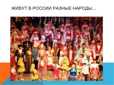 ЖИВУТ В РОССИИ РАЗНЫЕ НАРОДЫ…