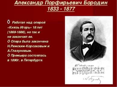 Александр Порфирьевич Бородин 1833 - 1877 ■ Работал над оперой «Князь Игорь» ...