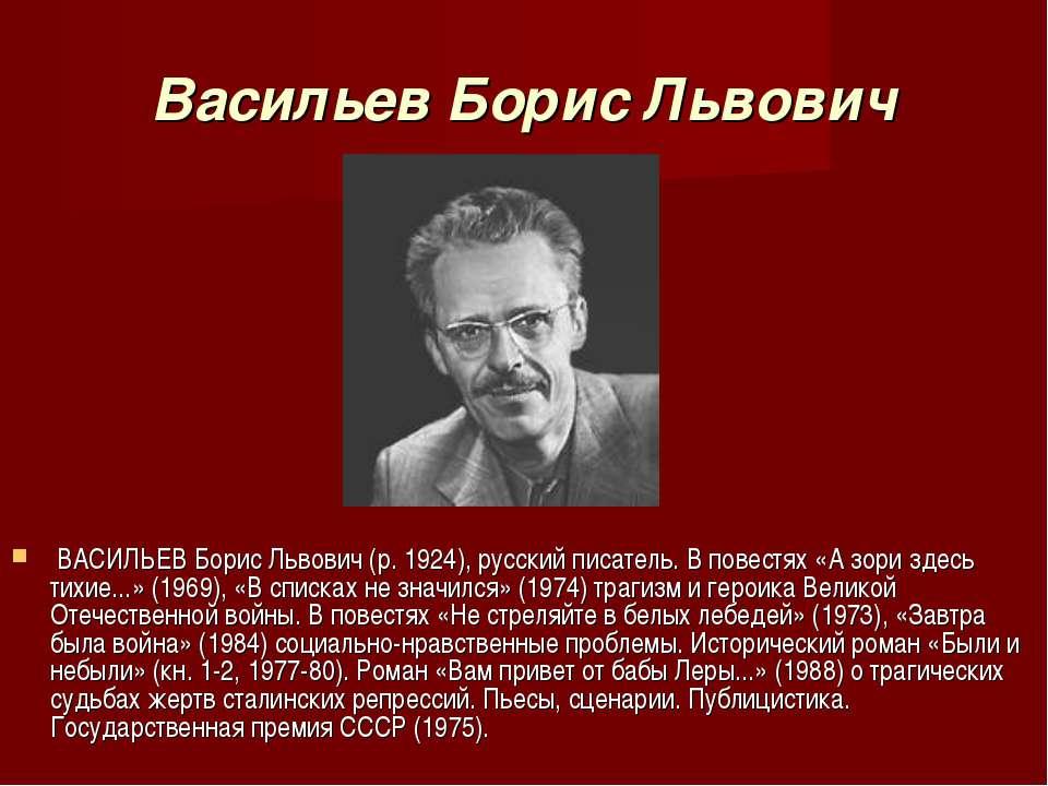 Васильев Борис Львович ВАСИЛЬЕВ Борис Львович (р. 1924), русский писатель. В ...