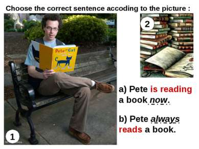1 2 a) Pete is reading a book now. b) Pete always reads a book. Choose the co...