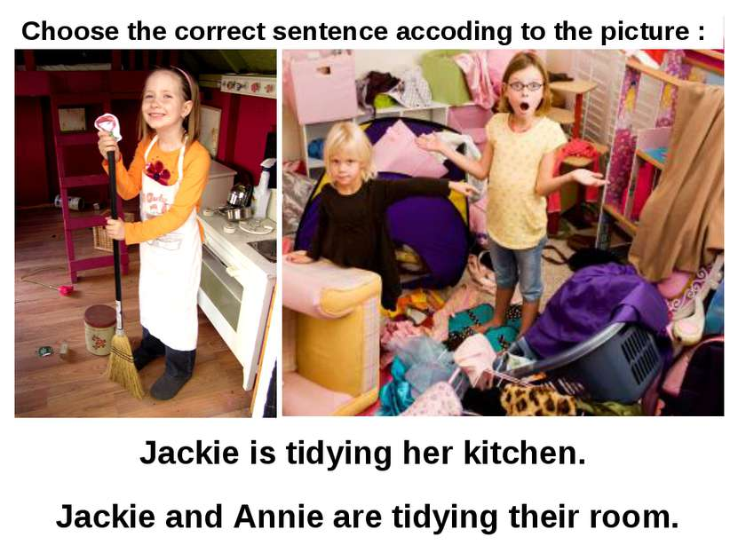 Jackie is tidying her kitchen. Jackie and Annie are tidying their room. Choos...