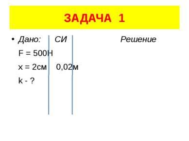 ЗАДАЧА 1 Дано: СИ Решение F = 500H x = 2см 0,02м k - ?