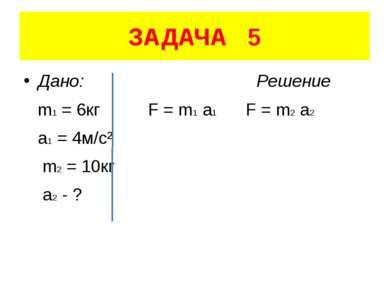 ЗАДАЧА 5 Дано: Решение m1 = 6кг F = m1 a1 F = m2 a2 a1 = 4м/с² m2 = 10кг a2 - ?