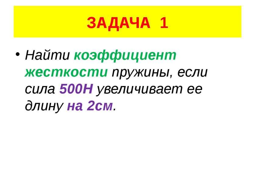 ЗАДАЧА 1 Найти коэффициент жесткости пружины, если сила 500Н увеличивает ее д...