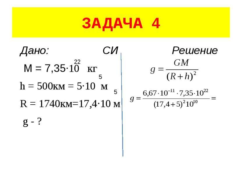 ЗАДАЧА 4 Дано: СИ Решение M = 7,35·10 кг h = 500км = 5·10 м R = 1740км=17,4·1...